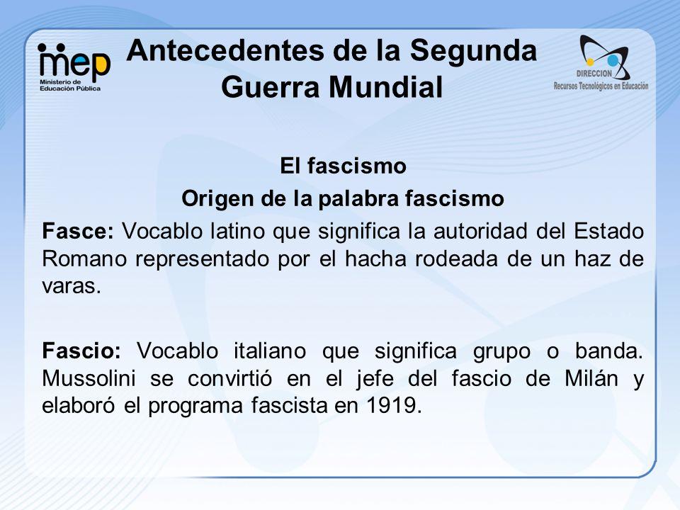 Antecedentes de la Segunda Guerra Mundial El fascismo Origen de la palabra fascismo Fasce: Vocablo latino que significa la autoridad del Estado Romano