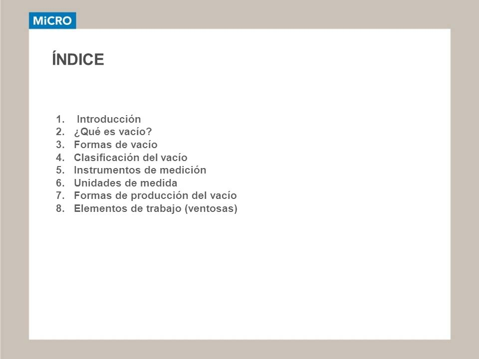 ÍNDICE 1. Introducción 2.¿Qué es vacío? 3.Formas de vacío 4.Clasificación del vacío 5.Instrumentos de medición 6.Unidades de medida 7.Formas de produc