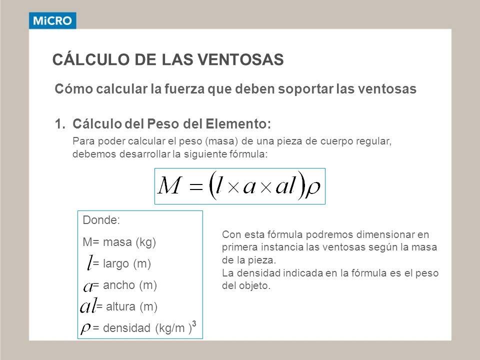 CÁLCULO DE LAS VENTOSAS Cómo calcular la fuerza que deben soportar las ventosas 1.Cálculo del Peso del Elemento: Para poder calcular el peso (masa) de