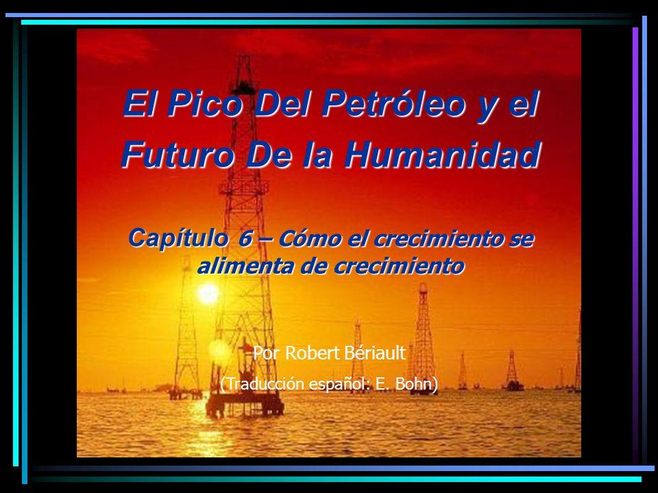 El Pico Del Petróleo y el Futuro De la Humanidad Capítulo 6 – Cómo el crecimiento se alimenta de crecimiento Por Robert Bériault (Traducción español: E.