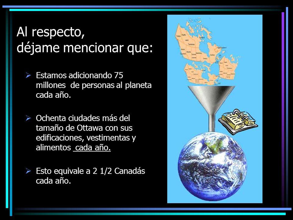 Al respecto, déjame mencionar que: Estamos adicionando 75 millones de personas al planeta cada año.