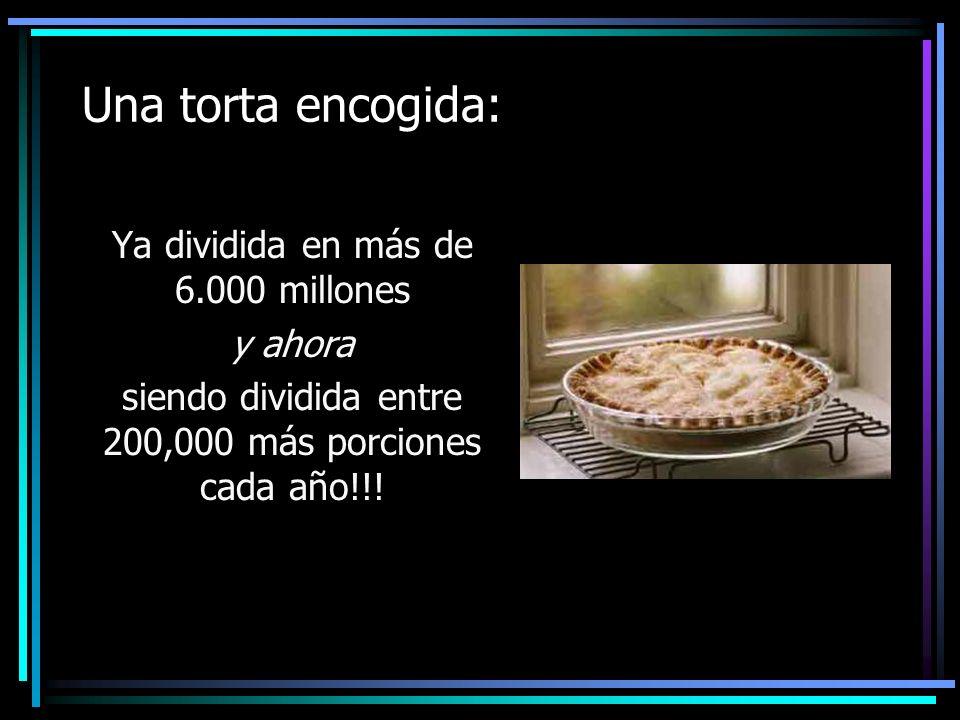 Una torta encogida: Ya dividida en más de 6.000 millones y ahora siendo dividida entre 200,000 más porciones cada año!!!