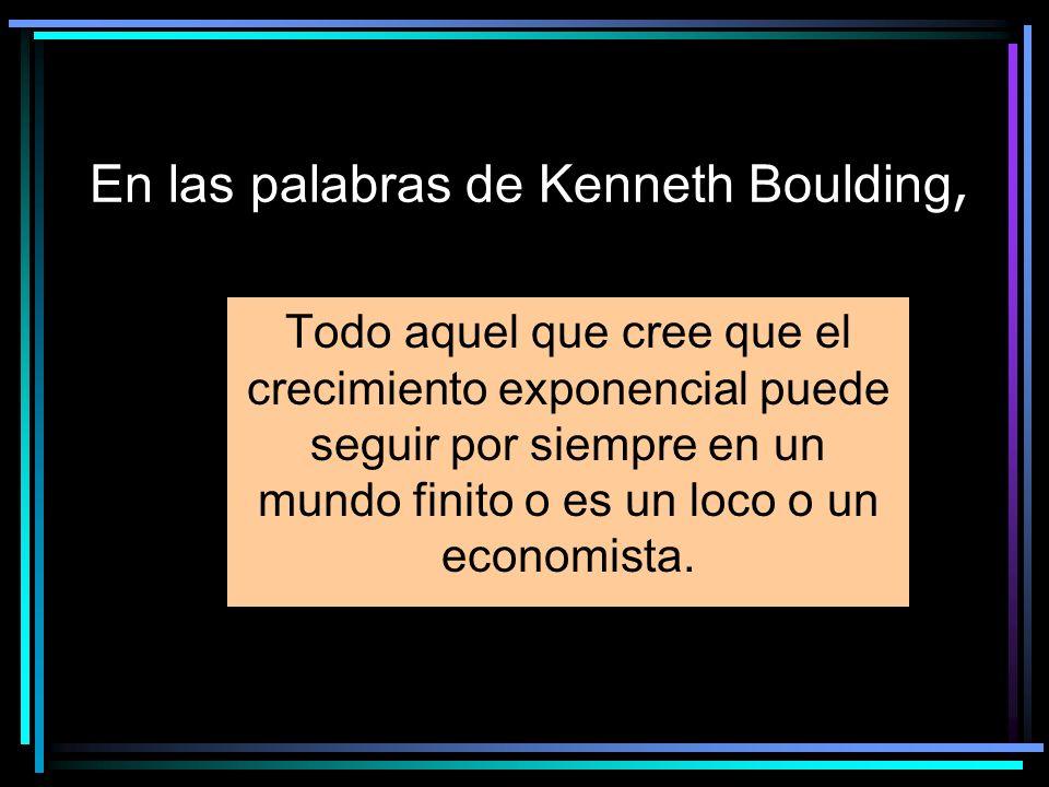 En las palabras de Kenneth Boulding, Todo aquel que cree que el crecimiento exponencial puede seguir por siempre en un mundo finito o es un loco o un economista.