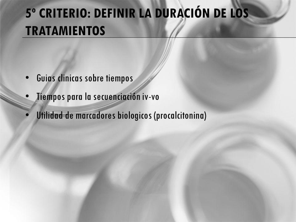 5º CRITERIO: DEFINIR LA DURACIÓN DE LOS TRATAMIENTOS Guias clinicas sobre tiempos Tiempos para la secuenciación iv-vo Utilidad de marcadores biologicos (procalcitonina)