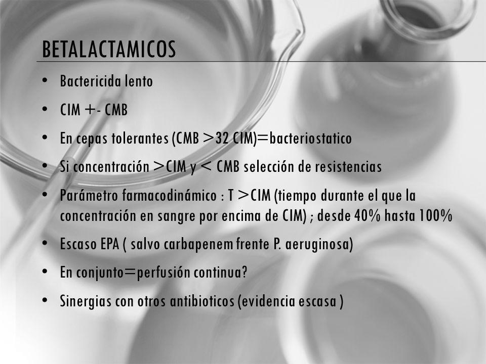 BETALACTAMICOS Bactericida lento CIM +- CMB En cepas tolerantes (CMB >32 CIM)=bacteriostatico Si concentración >CIM y < CMB selección de resistencias Parámetro farmacodinámico : T >CIM (tiempo durante el que la concentración en sangre por encima de CIM) ; desde 40% hasta 100% Escaso EPA ( salvo carbapenem frente P.