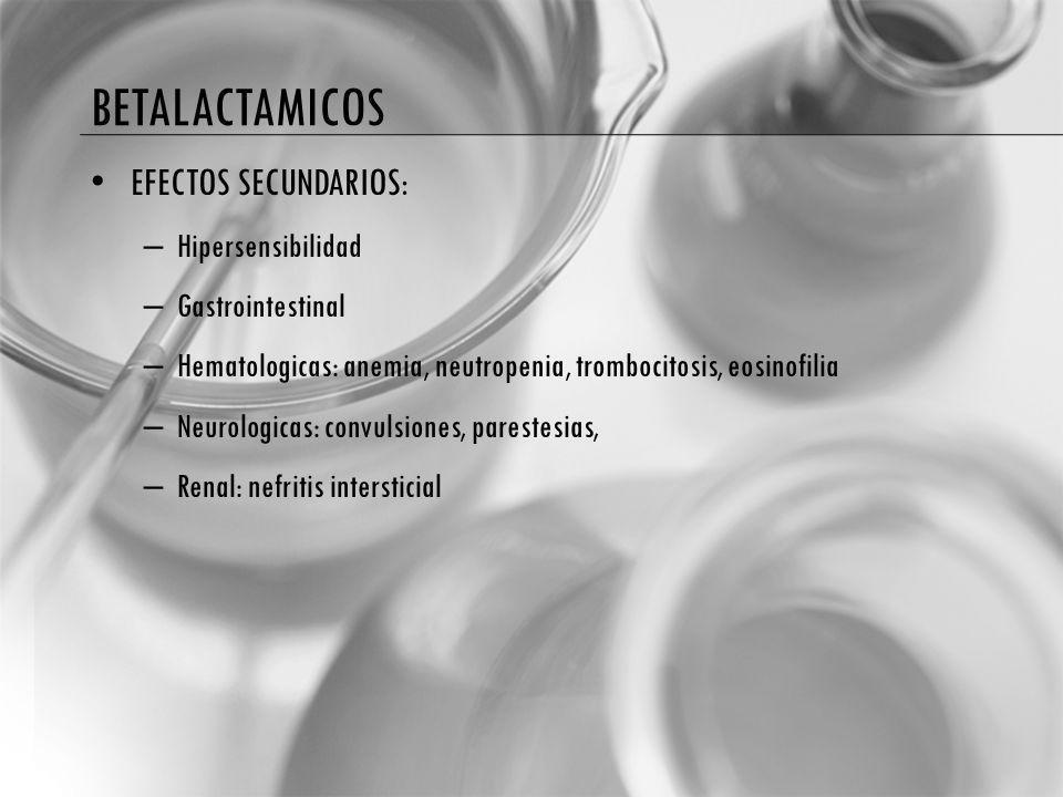 BETALACTAMICOS EFECTOS SECUNDARIOS: – Hipersensibilidad – Gastrointestinal – Hematologicas: anemia, neutropenia, trombocitosis, eosinofilia – Neurologicas: convulsiones, parestesias, – Renal: nefritis intersticial