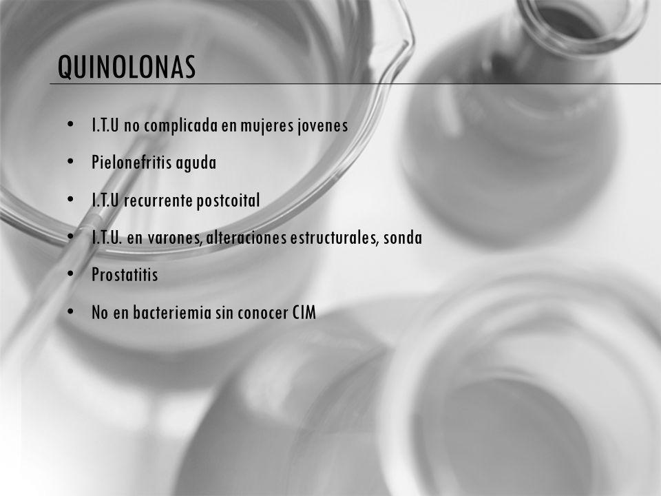 QUINOLONAS I.T.U no complicada en mujeres jovenes Pielonefritis aguda I.T.U recurrente postcoital I.T.U. en varones, alteraciones estructurales, sonda