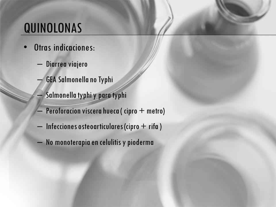 QUINOLONAS Otras indicaciones: – Diarrea viajero – GEA Salmonella no Typhi – Salmonella typhi y para typhi – Peroforacion viscera hueca ( cipro + metro) – Infecciones osteoarticulares (cipro + rifa ) – No monoterapia en celulitis y pioderma