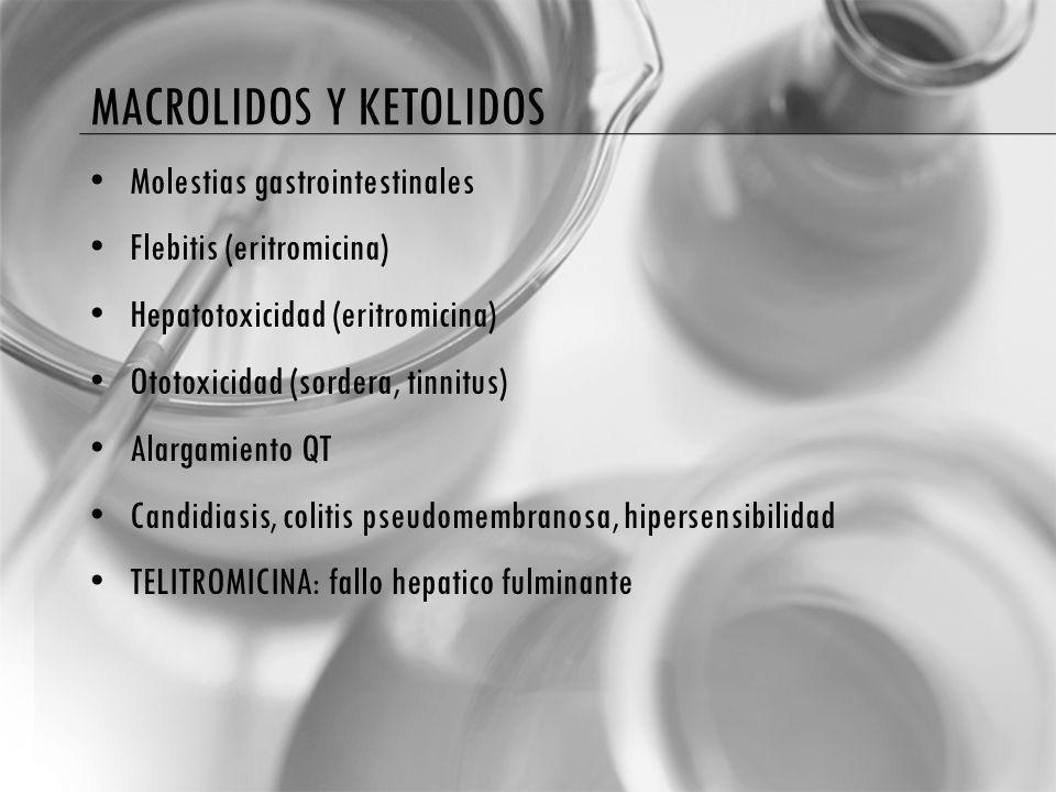 MACROLIDOS Y KETOLIDOS Molestias gastrointestinales Flebitis (eritromicina) Hepatotoxicidad (eritromicina) Ototoxicidad (sordera, tinnitus) Alargamiento QT Candidiasis, colitis pseudomembranosa, hipersensibilidad TELITROMICINA: fallo hepatico fulminante