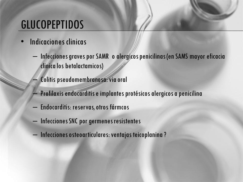 GLUCOPEPTIDOS Indicaciones clinicas – Infecciones graves por SAMR o alergicos penicilinas (en SAMS mayor eficacia clinica los betalactamicos) – Coliti