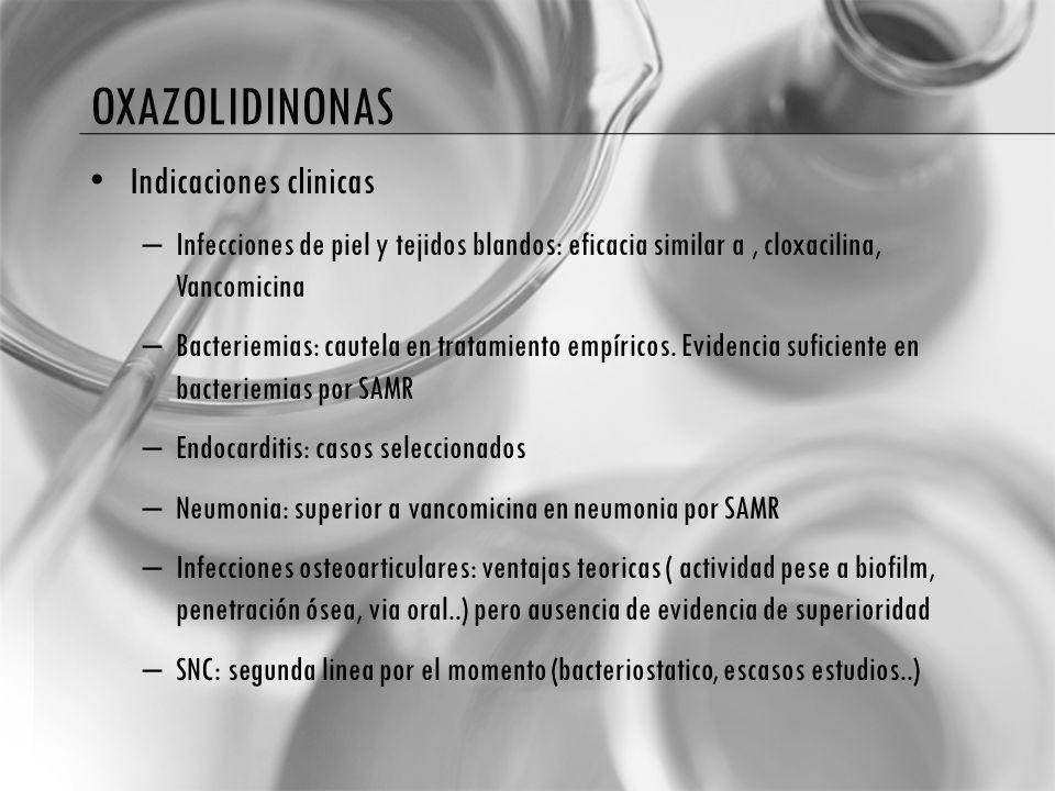 OXAZOLIDINONAS Indicaciones clinicas – Infecciones de piel y tejidos blandos: eficacia similar a, cloxacilina, Vancomicina – Bacteriemias: cautela en