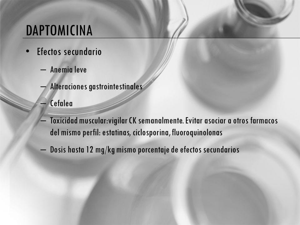 DAPTOMICINA Efectos secundario – Anemia leve – Alteraciones gastrointestinales – Cefalea – Toxicidad muscular:vigilar CK semanalmente. Evitar asociar