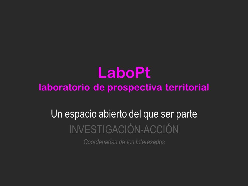 LaboPt laboratorio de prospectiva territorial Un espacio abierto del que ser parte INVESTIGACIÓN-ACCIÓN Coordenadas de los Interesados
