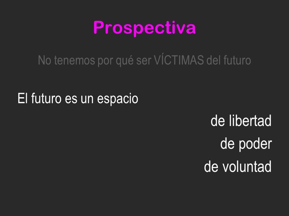 Prospectiva No tenemos por qué ser VÍCTIMAS del futuro El futuro es un espacio de libertad de poder de voluntad
