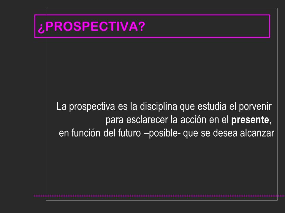 La prospectiva es la disciplina que estudia el porvenir para esclarecer la acción en el presente, en función del futuro –posible- que se desea alcanzar ¿PROSPECTIVA?