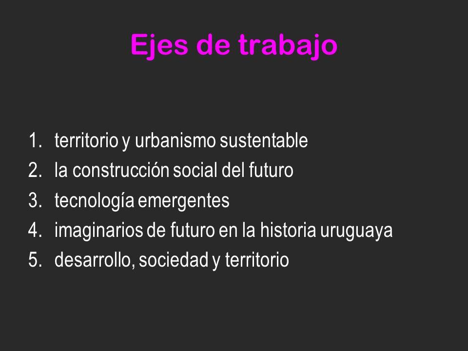 Ejes de trabajo 1.territorio y urbanismo sustentable 2.la construcción social del futuro 3.tecnología emergentes 4.imaginarios de futuro en la historia uruguaya 5.desarrollo, sociedad y territorio