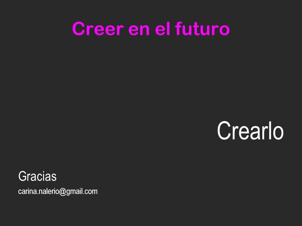 Creer en el futuro Crearlo Gracias carina.nalerio@gmail.com