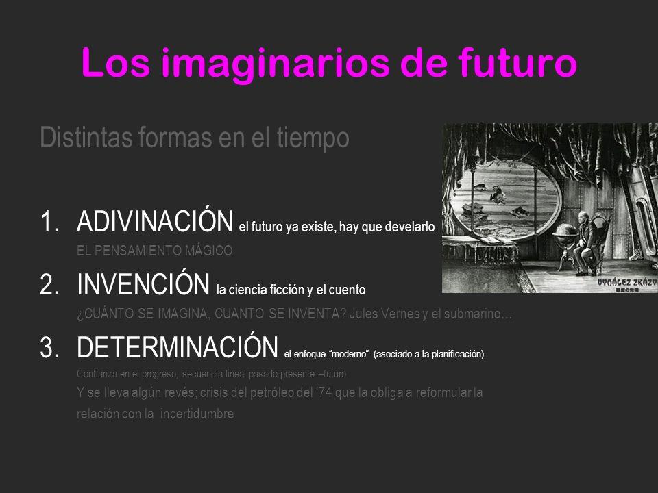Los imaginarios de futuro Distintas formas en el tiempo 1.ADIVINACIÓN el futuro ya existe, hay que develarlo EL PENSAMIENTO MÁGICO 2.INVENCIÓN la ciencia ficción y el cuento ¿CUÁNTO SE IMAGINA, CUANTO SE INVENTA.