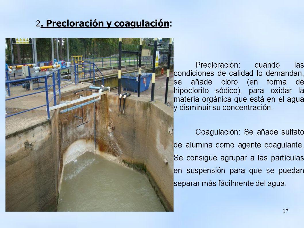 17 Precloración: cuando las condiciones de calidad lo demandan, se añade cloro (en forma de hipoclorito sódico), para oxidar la materia orgánica que está en el agua y disminuir su concentración.