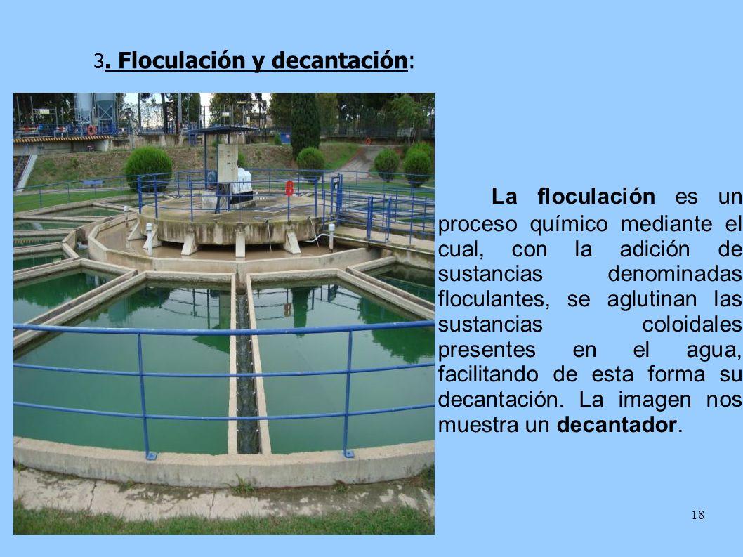 18 3. Floculación y decantación: La floculación es un proceso químico mediante el cual, con la adición de sustancias denominadas floculantes, se aglut