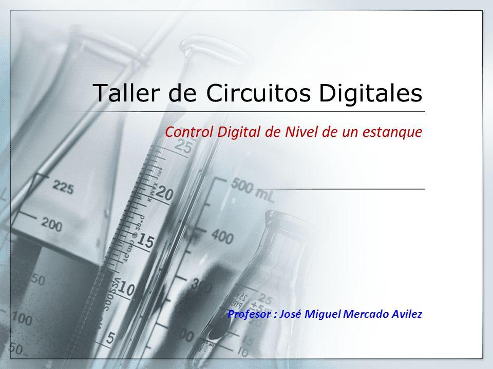 Taller de Circuitos Digitales Control Digital de Nivel de un estanque Profesor : José Miguel Mercado Avilez