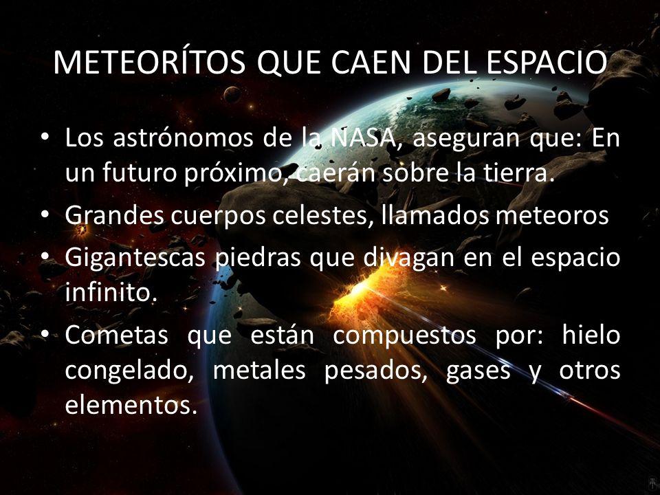 METEORÍTOS QUE CAEN DEL ESPACIO Los astrónomos de la NASA, aseguran que: En un futuro próximo, caerán sobre la tierra.