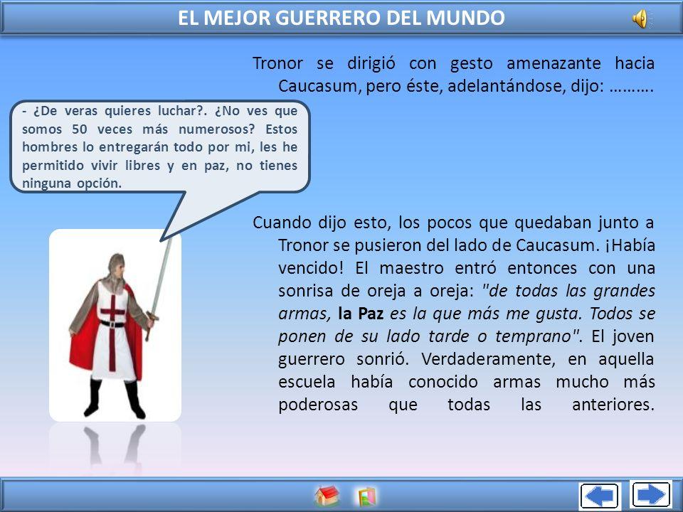 EL MEJOR GUERRERO DEL MUNDO Tronor se dirigió con gesto amenazante hacia Caucasum, pero éste, adelantándose, dijo: ………. Cuando dijo esto, los pocos qu