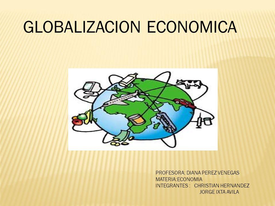 GLOBALIZACION ECONOMICA PROFESORA: DIANA PEREZ VENEGAS MATERIA:ECONOMIA INTEGRANTES : CHRISTIAN HERNANDEZ JORGE IXTA AVILA