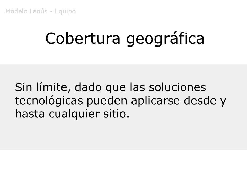 Cobertura geográfica Sin límite, dado que las soluciones tecnológicas pueden aplicarse desde y hasta cualquier sitio. Modelo Lanús - Equipo
