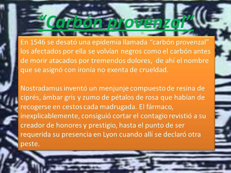 Carbón provenzal En 1546 se desató una epidemia llamada carbón provenzal los afectados por ella se volvían negros como el carbón antes de morir atacados por tremendos dolores, de ahí el nombre que se asignó con ironía no exenta de crueldad.
