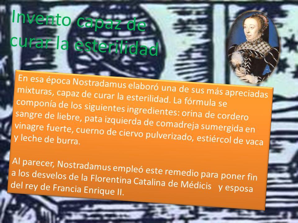 Invento capaz de curar la esterilidad En esa época Nostradamus elaboró una de sus más apreciadas mixturas, capaz de curar la esterilidad.