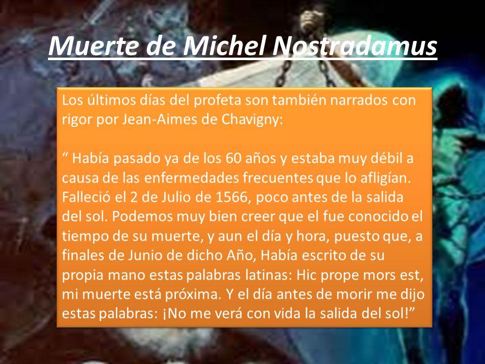 Muerte de Michel Nostradamus Los últimos días del profeta son también narrados con rigor por Jean-Aimes de Chavigny: Había pasado ya de los 60 años y estaba muy débil a causa de las enfermedades frecuentes que lo afligían.