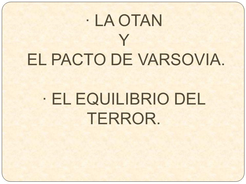 · LA OTAN Y EL PACTO DE VARSOVIA. · EL EQUILIBRIO DEL TERROR.