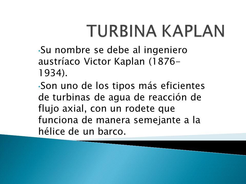 Su nombre se debe al ingeniero austríaco Victor Kaplan (1876- 1934). Son uno de los tipos más eficientes de turbinas de agua de reacción de flujo axia