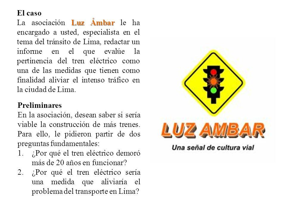 El caso Luz Ámbar La asociación Luz Ámbar le ha encargado a usted, especialista en el tema del tránsito de Lima, redactar un informe en el que evalúe la pertinencia del tren eléctrico como una de las medidas que tienen como finalidad aliviar el intenso tráfico en la ciudad de Lima.