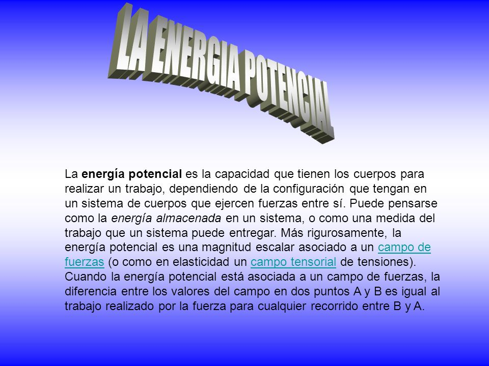 La energía potencial es la capacidad que tienen los cuerpos para realizar un trabajo, dependiendo de la configuración que tengan en un sistema de cuerpos que ejercen fuerzas entre sí.