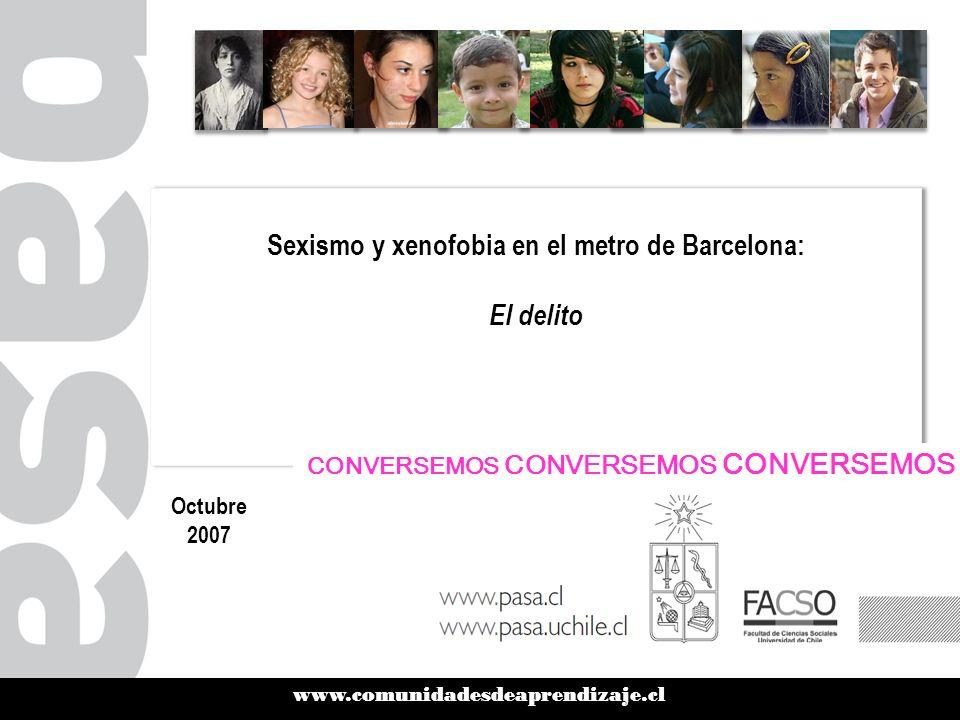 www.comunidadesdeaprendizaje.cl Sexismo y xenofobia en el metro de Barcelona: El delito Sexismo y xenofobia en el metro de Barcelona: El delito Octubre 2007 CONVERSEMOS CONVERSEMOS CONVERSEMOS