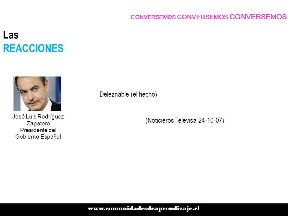 Deleznable (el hecho) (Noticieros Televisa 24-10-07) CONVERSEMOS CONVERSEMOS CONVERSEMOS www.comunidadesdeaprendizaje.cl Las REACCIONES José Luis Rodríguez Zapatero Presidente del Gobierno Español