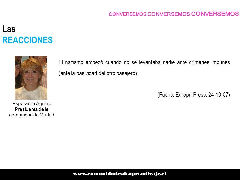 El nazismo empezó cuando no se levantaba nadie ante crímenes impunes (ante la pasividad del otro pasajero) (Fuente Europa Press, 24-10-07) CONVERSEMOS CONVERSEMOS CONVERSEMOS www.comunidadesdeaprendizaje.cl Las REACCIONES Esperanza Aguirre Presidenta de la comunidad de Madrid