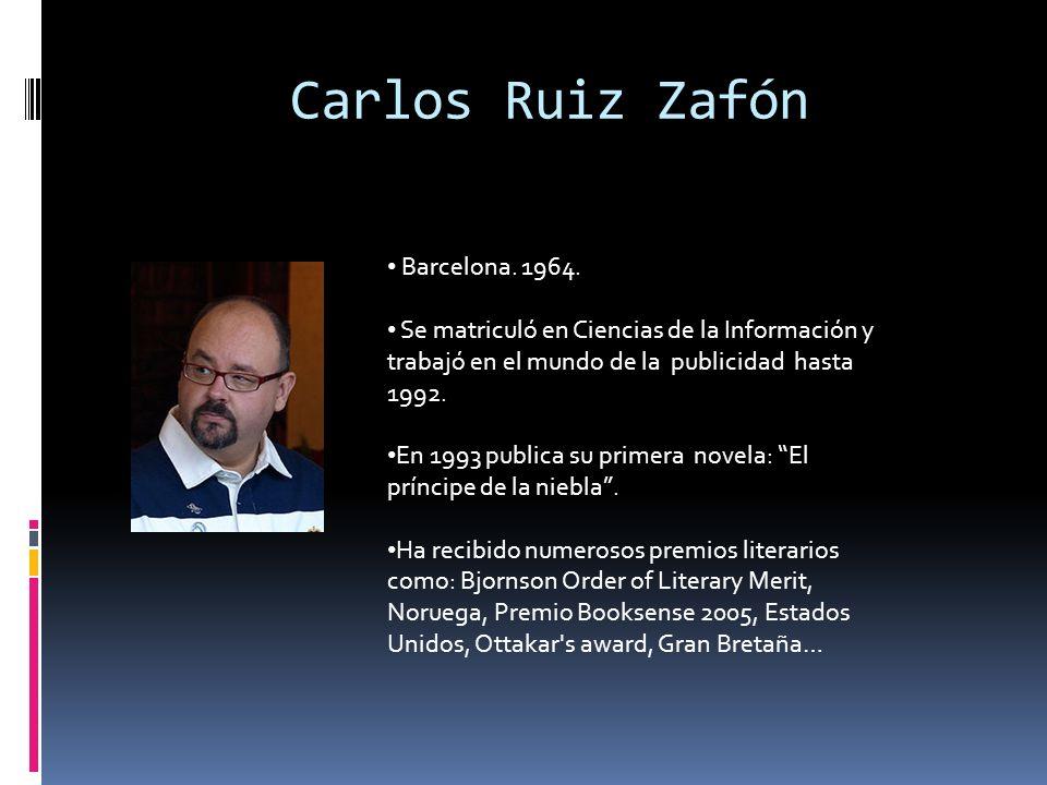 Carlos Ruiz Zafón Barcelona. 1964. Se matriculó en Ciencias de la Información y trabajó en el mundo de la publicidad hasta 1992. En 1993 publica su pr