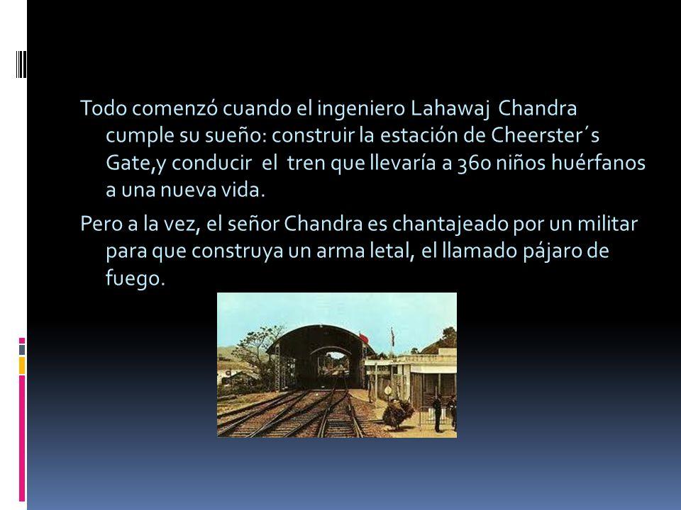 Todo comenzó cuando el ingeniero Lahawaj Chandra cumple su sueño: construir la estación de Cheerster´s Gate,y conducir el tren que llevaría a 360 niño