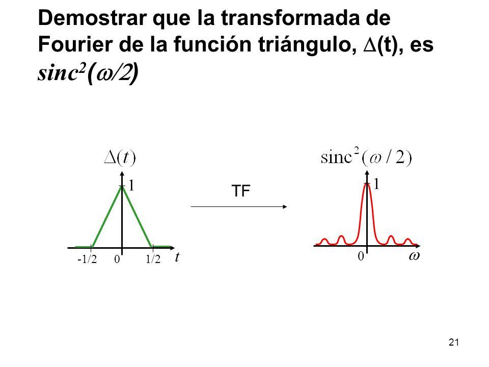 Demostrar que la transformada de Fourier de la función triángulo, (t), es sinc 2 ( ) 0 1 t 0 1 1/2-1/2 TF 21