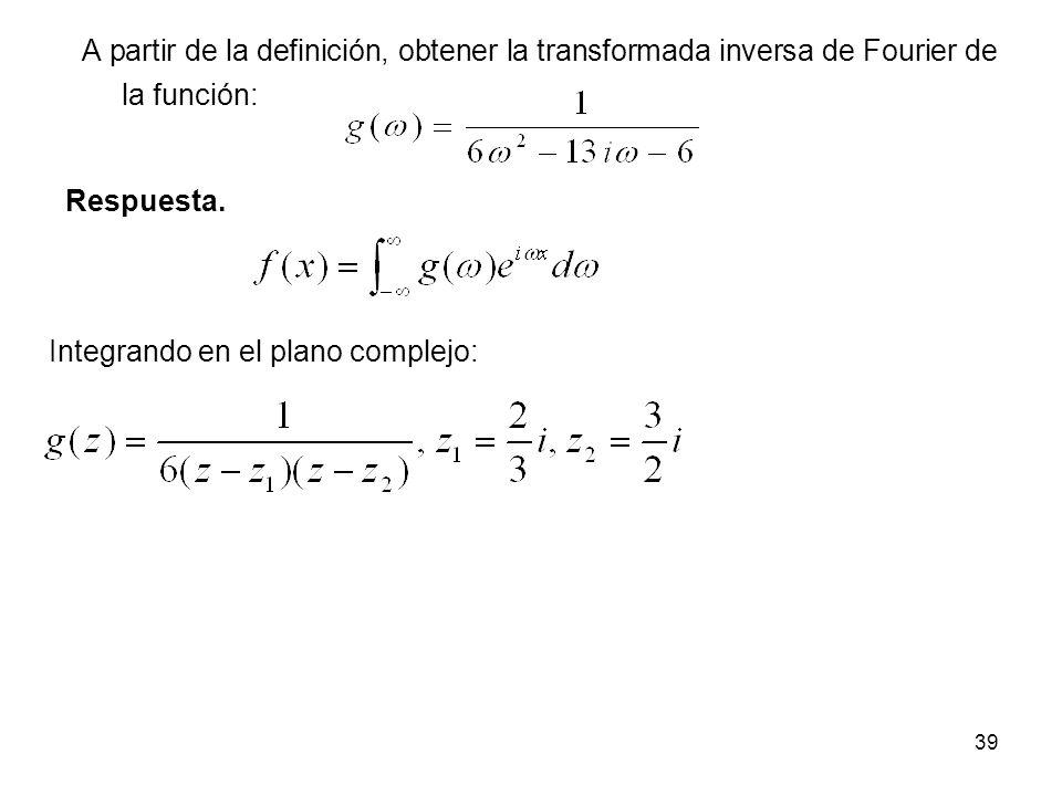 A partir de la definición, obtener la transformada inversa de Fourier de la función: Respuesta. Integrando en el plano complejo: 39