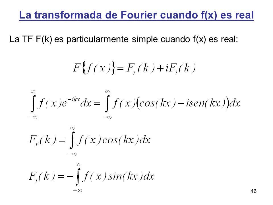 La transformada de Fourier cuando f(x) es real La TF F(k) es particularmente simple cuando f(x) es real: 46