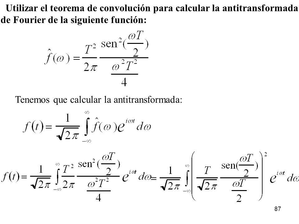 Utilizar el teorema de convolución para calcular la antitransformada de Fourier de la siguiente función: Tenemos que calcular la antitransformada: 87