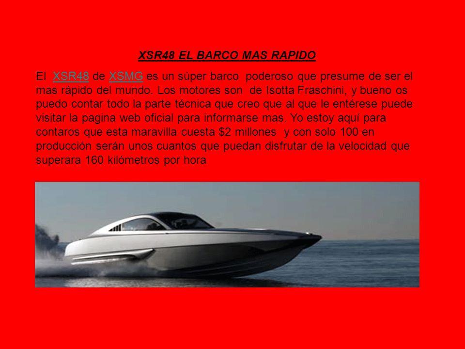 XSR48 EL BARCO MAS RAPIDO El XSR48 de XSMG es un súper barco poderoso que presume de ser el mas rápido del mundo. Los motores son de Isotta Fraschini,