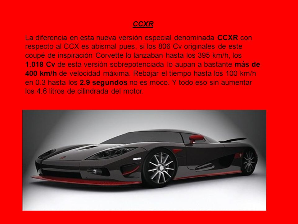 CCXR La diferencia en esta nueva versión especial denominada CCXR con respecto al CCX es abismal pues, si los 806 Cv originales de este coupé de inspi