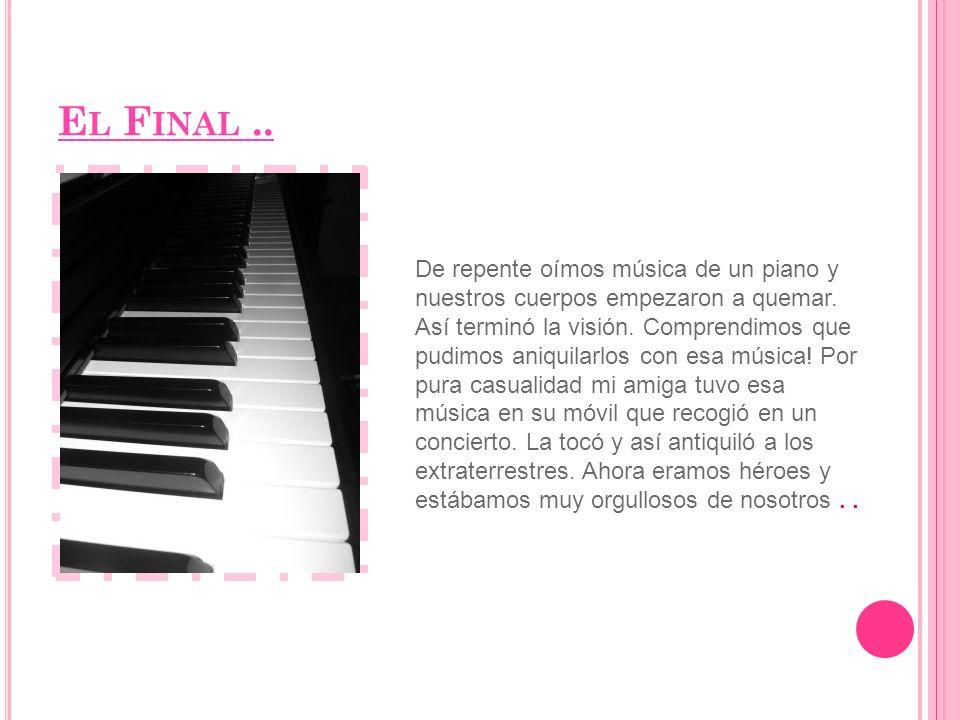 E L F INAL.. De repente oímos música de un piano y nuestros cuerpos empezaron a quemar.
