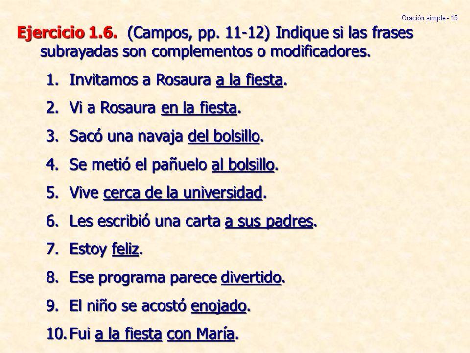 Ejercicio 1.6. (Campos, pp. 11-12) Indique si las frases subrayadas son complementos o modificadores. 1.Invitamos a Rosaura a la fiesta. 2.Vi a Rosaur