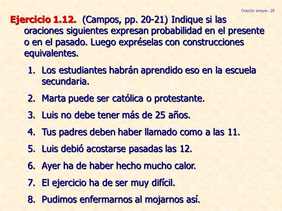 Ejercicio 1.12. (Campos, pp. 20-21) Indique si las oraciones siguientes expresan probabilidad en el presente o en el pasado. Luego expréselas con cons